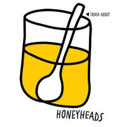 Honeyheads Trivia About