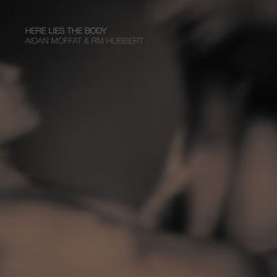 Aidan Moffat and RM Hubbert - Here Lies the Body - 2018